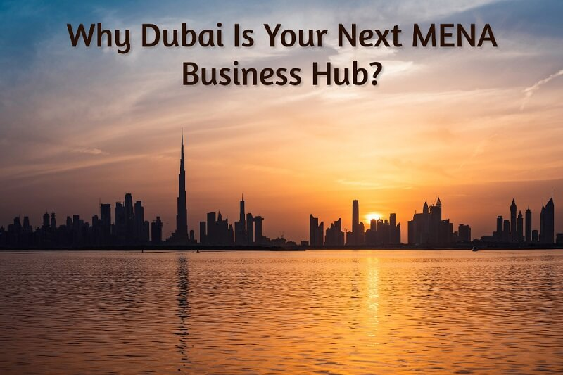Why Dubai Is Your Next MENA Business Hub?
